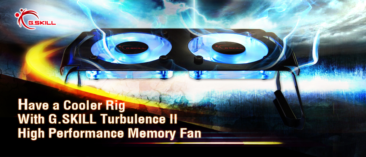 Have a Cooler Rig With G.SKILL Turbulence II High Performance Memory Fan
