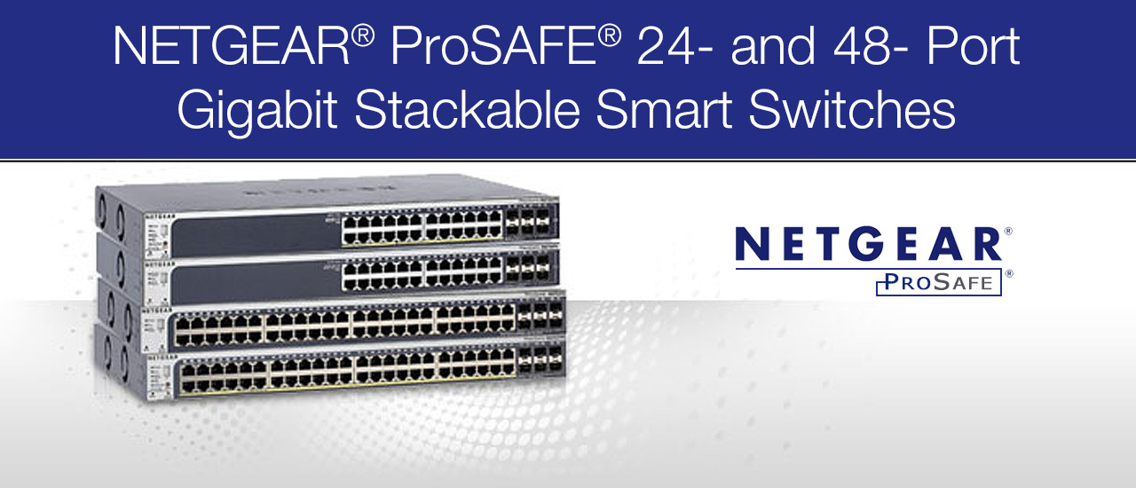 NETGEAR® ProSAFE® 24- and 48- Port Gigabit Stackable Smart Switches