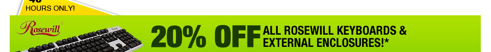48 HOURS ONLY! 20% OFF ALL ROSEWILL KEYBOARDS & EXTERNAL ENCLOSURES!*