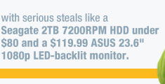 "with serious steals like a Seagate 2TB 7200RPM HDD under $80 and a $119.99 ASUS 23.6"" 1080p LED-backlit monitor. HURRY IN"