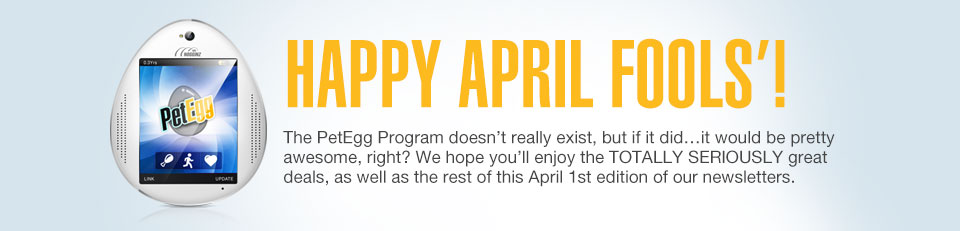 HAPPY APRIL FOOLS'! The PetEgg Program doesn't really exist, but if it did...it would be pretty awesome, right? We hope you'll enjoy the TOTALLY SERIOUSLY great deals, as well as the rest of this April 1st edition of our newsletters.