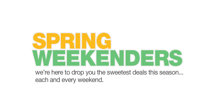 Spring Weekenders. We are here to drop you the sweetest deals this season ... each and every weekend.