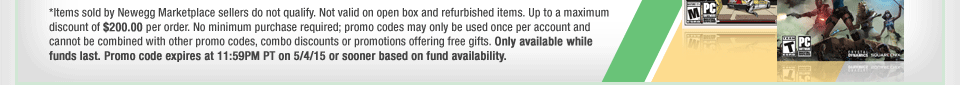 *Items sold by Newegg Marketplace sellers do not qualify. Not valid on open box and refurbished items. Up to a maximum discount of $200.00 per order. No minimum purchase required; promo codes may only be used once per account and cannot be combined with other promo codes, combo discounts or promotions offering free gifts. Only available while funds last. Promo code expires at 11:59PM PT on 5/4/15 or sooner based on fund availability.