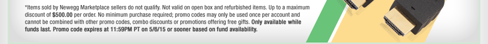 *Items sold by Newegg Marketplace sellers do not qualify. Not valid on open box and refurbished items. Up to a maximum discount of $500.00 per order. No minimum purchase required; promo codes may only be used once per account and cannot be combined with other promo codes, combo discounts or promotions offering free gifts. Only available while funds last. Promo code expires at 11:59PM PT on 5/6/15 or sooner based on fund availability.