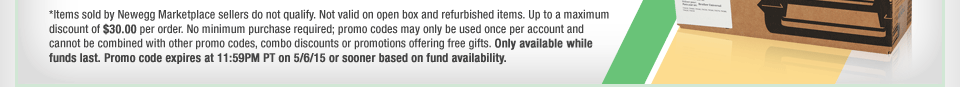 *Items sold by Newegg Marketplace sellers do not qualify. Not valid on open box and refurbished items. Up to a maximum discount of $30.00 per order. No minimum purchase required; promo codes may only be used once per account and cannot be combined with other promo codes, combo discounts or promotions offering free gifts. Only available while funds last. Promo code expires at 11:59PM PT on 5/6/15 or sooner based on fund availability.