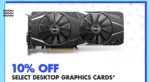 10% OFF SELECT DESKTOP GRAPHIC CARDS*