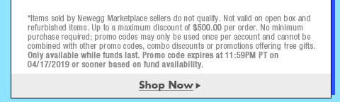 *Items sold by Newegg Marketplace sellers do not qualify. Not valid on open box and refurbished items. Up to a maximum discount of $500.00 per order. No minimum purchase required; promo codes may only be used once per account and cannot be combined with other promo codes, combo discounts or promotions offering free gifts. Only available while funds last. Promo code expires at 11:59PM PT on 4/17/19 or sooner based on fund availability.