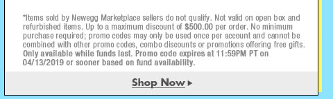 *Items sold by Newegg Marketplace sellers do not qualify. Not valid on open box and refurbished items. Up to a maximum discount of $500.00 per order. No minimum purchase required; promo codes may only be used once per account and cannot be combined with other promo codes, combo discounts or promotions offering free gifts. Only available while funds last. Promo code expires at 11:59PM PT on 4/13/19 or sooner based on fund availability.