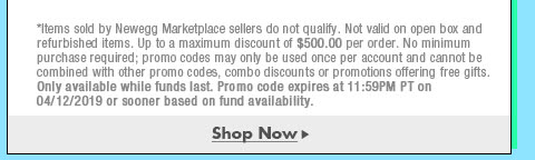 *Items sold by Newegg Marketplace sellers do not qualify. Not valid on open box and refurbished items. Up to a maximum discount of $500.00 per order. No minimum purchase required; promo codes may only be used once per account and cannot be combined with other promo codes, combo discounts or promotions offering free gifts. Only available while funds last. Promo code expires at 11:59PM PT on 4/12/19 or sooner based on fund availability.