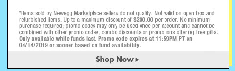 *Items sold by Newegg Marketplace sellers do not qualify. Not valid on open box and refurbished items. Up to a maximum discount of $200.00 per order. No minimum purchase required; promo codes may only be used once per account and cannot be combined with other promo codes, combo discounts or promotions offering free gifts. Only available while funds last. Promo code expires at 11:59PM PT on 4/14/19 or sooner based on fund availability.