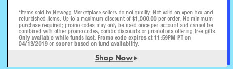 *Items sold by Newegg Marketplace sellers do not qualify. Not valid on open box and refurbished items. Up to a maximum discount of $1,000.00 per order. No minimum purchase required; promo codes may only be used once per account and cannot be combined with other promo codes, combo discounts or promotions offering free gifts. Only available while funds last. Promo code expires at 11:59PM PT on 4/13/19 or sooner based on fund availability.