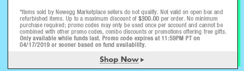 *Items sold by Newegg Marketplace sellers do not qualify. Not valid on open box and refurbished items. Up to a maximum discount of $300.00 per order. No minimum purchase required; promo codes may only be used once per account and cannot be combined with other promo codes, combo discounts or promotions offering free gifts. Only available while funds last. Promo code expires at 11:59PM PT on 4/17/19 or sooner based on fund availability.