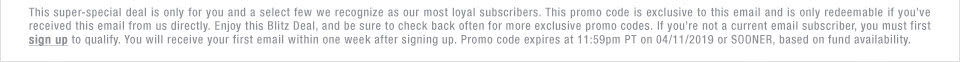 This super-special deal is only for you and a select few we recognize as our most loyal subscribers. This promo code is exclusive to this email and is only redeemable if you've received this email from us directly. Enjoy this Blitz Deal, and be sure to check back often for more exclusive promo codes. If you're not a current email subscriber, you must first sign up to qualify. You will receive your first email within one week after signing up. Promo code expires at 11:59pm PT on 04/11/19 or SOONER, based on fund availability.