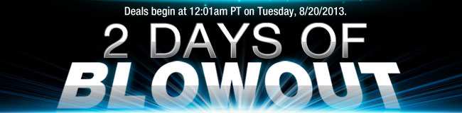 Deals begin at 12:01am PST on Tuesday, 8/20/2013. Two Days of Blowout Deals!
