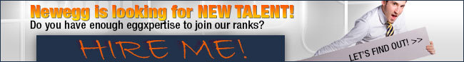 "Newegg is looking for NEW TALENT! Do you have enough eggexpertise to join our ranks? HIRE ME! LET""S FIND OUT."