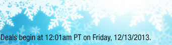 Deals begin at 12:01am PT on Friday, 12/13/2013.