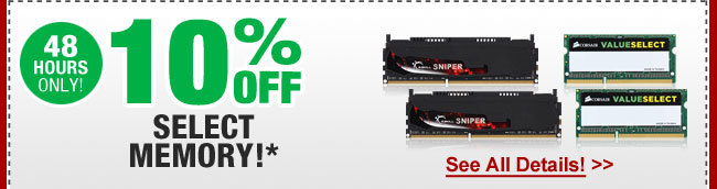 48 HOURS ONLY! 10% OFF SELECT MEMORY!*