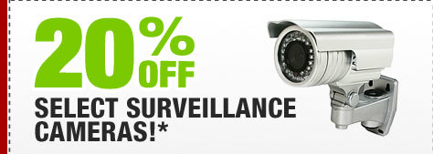 20% OFF SELECT SURVEILLANCE CAMERAS!*