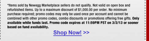 *Items sold by Newegg Marketplace sellers do not qualify. Not valid on open box and refurbished items. Up to a maximum discount of $1,000.00 per order. No minimum purchase required; promo codes may only be used once per account and cannot be combined with other promo codes, combo discounts or promotions offering free gifts. Only available while funds last. Promo code expires at 11:59PM PST on 3/2/13 or sooner based on fund availability.