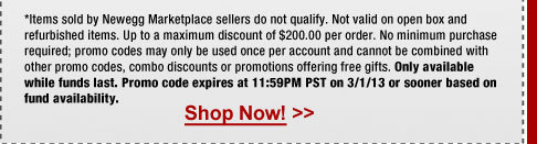 *Items sold by Newegg Marketplace sellers do not qualify. Not valid on open box and refurbished items. Up to a maximum discount of $200.00 per order. No minimum purchase required; promo codes may only be used once per account and cannot be combined with other promo codes, combo discounts or promotions offering free gifts. Only available while funds last. Promo code expires at 11:59PM PST on 3/1/13 or sooner based on fund availability.