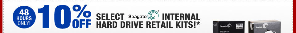 48 HOURS ONLY! 10% OFF SELECT SEAGATE INTERNAL HARD DRIVE RETAIL KITS!*