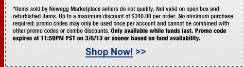 *Items sold by Newegg Marketplace sellers do not qualify. Not valid on open box and refurbished items. Up to a maximum discount of $340.00 per order. No minimum purchase required; promo codes may only be used once per account and cannot be combined with other promo codes or combo discounts. Only available while funds last. Promo code expires at 11:59PM PST on 3/6/13 or sooner based on fund availability.
