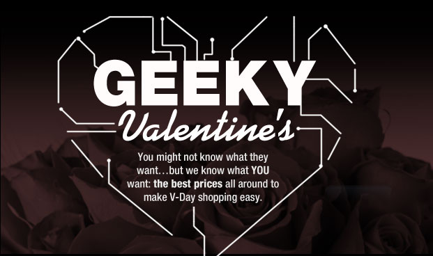 GEEKY VALENTINE'S. You might not know what they want...but we know what YOU want: the best prices all around to make V-Day shopping easy.