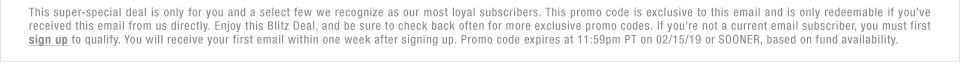 This super-special deal is only for you and a select few we recognize as our most loyal subscribers. This promo code is exclusive to this email and is only redeemable if you've received this email from us directly. Enjoy this Blitz Deal, and be sure to check back often for more exclusive promo codes. If you're not a current email subscriber, you must first sign up to qualify. You will receive your first email within one week after signing up. Promo code expires at 11:59pm PT on 02/15/19 or SOONER, based on fund availability.