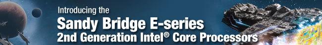 Introducing the  Sandy Bridge E-series  2nd Generation Intel® Core Processors