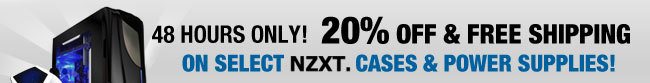 48 HOURS ONLY  20% OFF & FREE SHIPPING ON SELECT NZXT CASES & POWER SUPPLIES!