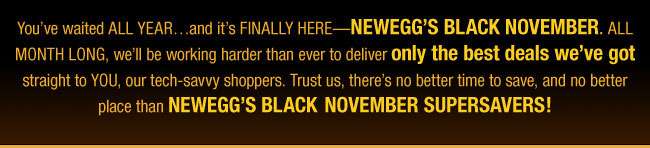 You've waited ALL YEAR...and it's FINALLY HERE--NEWEGG'S BLACK NOVEMBER. ALL MONTH LONG, we'll be working harder than ever to deliver only the best deals we've got straight to YOU, our tech-savvy shoppers. Trust us, there's no better time to save, and no better place than NEWEGG'S BLACK-NOVEMBER SUPERSAVERS!