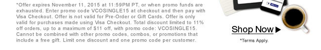 *Offer expires November 11, 2015 at 11:59PM PT, or when promo funds are exhausted. Enter promo code VCOSINGLE15 at checkout and then pay with Visa Checkout. Offer is not valid for Pre-Order or Gift Cards. Offer is only valid for purchases made using Visa Checkout. Total discount limited to 11% off orders, up to a maximum of $11 off, with promo code: VCOSINGLE15. Cannot be combined with other promo codes, combos, or promotions that include a free gift. Limit one discount and one promo code per customer.