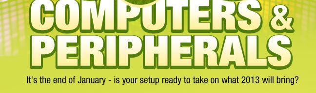 SALE: COMPUTERS & PERIPHERALS. It's the end of January - is your setup ready to take on what 2013 will bring?