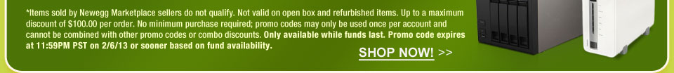 *Items sold by Newegg Marketplace sellers do not qualify. Not valid on open box and refurbished items. Up to a maximum discount of $100.00 per order. No minimum purchase required; promo codes may only be used once per account and cannot be combined with other promo codes or combo discounts. Only available while funds last. Promo code expires at 11:59PM PST on 2/6/13 or sooner based on fund availability.