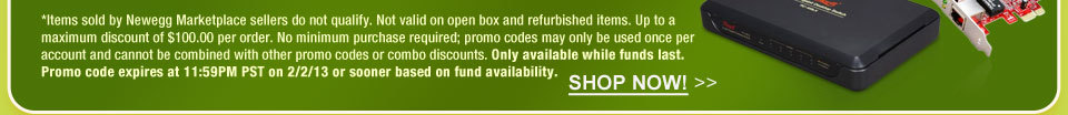 *Items sold by Newegg Marketplace sellers do not qualify. Not valid on open box and refurbished items. Up to a maximum discount of $100.00 per order. No minimum purchase required; promo codes may only be used once per account and cannot be combined with other promo codes or combo discounts. Only available while funds last. Promo code expires at 11:59PM PST on 2/2/13 or sooner based on fund availability.