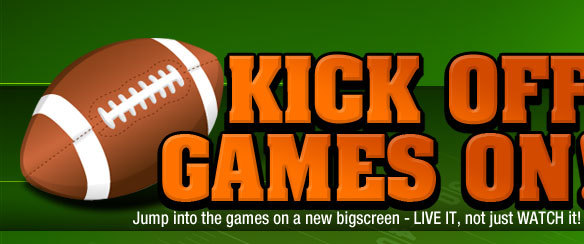 Kick OFF, Games ON! Jump into the games on a new bigscreen - LIVE IT, not just WATCH it!