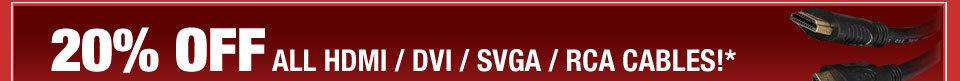 20% OFF ALL HDMI / DVI / SVGA / RCA CABLES!*