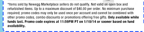 *Items sold by Newegg Marketplace sellers do not qualify. Not valid on open box and refurbished items. Up to a maximum discount of $40.00 per order. No minimum purchase required; promo codes may only be used once per account and cannot be combined with other promo codes, combo discounts or promotions offering free gifts. Only available while funds last. Promo code expires at 11:59PM PT on 1/10/14 or sooner based on fund availability.