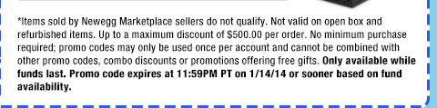 *Items sold by Newegg Marketplace sellers do not qualify. Not valid on open box and refurbished items. Up to a maximum discount of $500.00 per order. No minimum purchase required; promo codes may only be used once per account and cannot be combined with other promo codes, combo discounts or promotions offering free gifts. Only available while funds last. Promo code expires at 11:59PM PT on 1/14/14 or sooner based on fund availability.