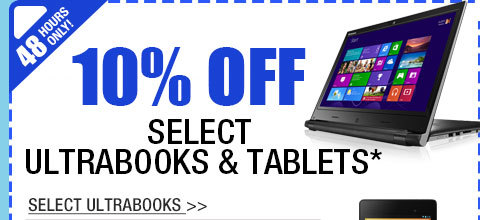 48 HOURS ONLY! 10% OFF SELECT ULTRABOOKS & TABLETS!*