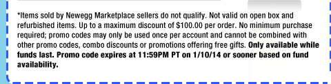 *Items sold by Newegg Marketplace sellers do not qualify. Not valid on open box and refurbished items. Up to a maximum discount of $100.00 per order. No minimum purchase required; promo codes may only be used once per account and cannot be combined with other promo codes, combo discounts or promotions offering free gifts. Only available while funds last. Promo code expires at 11:59PM PT on 1/10/14 or sooner based on fund availability.