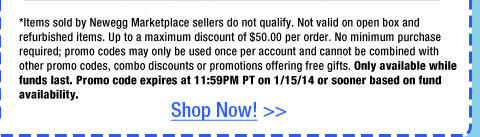 *Items sold by Newegg Marketplace sellers do not qualify. Not valid on open box and refurbished items. Up to a maximum discount of $50.00 per order. No minimum purchase required; promo codes may only be used once per account and cannot be combined with other promo codes, combo discounts or promotions offering free gifts. Only available while funds last. Promo code expires at 11:59PM PT on 1/15/14 or sooner based on fund availability.