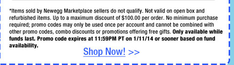 *Items sold by Newegg Marketplace sellers do not qualify. Not valid on open box and refurbished items. Up to a maximum discount of $100.00 per order. No minimum purchase required; promo codes may only be used once per account and cannot be combined with other promo codes, combo discounts or promotions offering free gifts. Only available while funds last. Promo code expires at 11:59PM PT on 1/11/14 or sooner based on fund availability.
