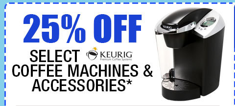 25% OFF SELECT KEURIG COFFEE MACHINES & ACCESSORIES!*