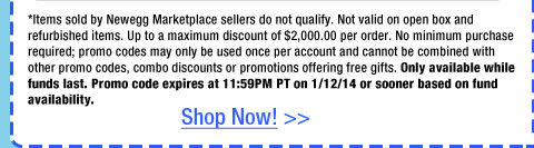 *Items sold by Newegg Marketplace sellers do not qualify. Not valid on open box and refurbished items. Up to a maximum discount of $2,000.00 per order. No minimum purchase required; promo codes may only be used once per account and cannot be combined with other promo codes, combo discounts or promotions offering free gifts. Only available while funds last. Promo code expires at 11:59PM PT on 1/12/14 or sooner based on fund availability.