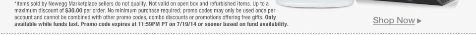 *Items sold by Newegg Marketplace sellers do not qualify. Not valid on open box and refurbished items. Up to a maximum discount of $30.00 per order. No minimum purchase required; promo codes may only be used once per account and cannot be combined with other promo codes, combo discounts or promotions offering free gifts. Only available while funds last. Promo code expires at 11:59PM PT on 7/19/14 or sooner based on fund availability.
