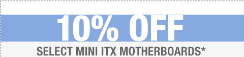 10% OFF SELECT MINI ITX MOTHERBOARDS*
