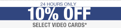 24 HOURS ONLY. 10% OFF SELECT VIDEO CARDS*
