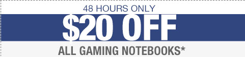 48 HOURS ONLY. $20 OFF ALL GAMING NOTEBOOKS*