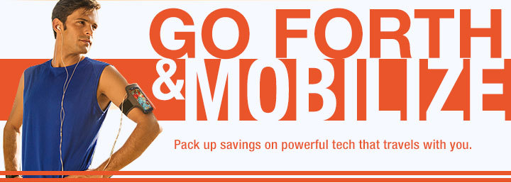 GO FORTH & MOBILIZE. Pack up savings on powerful tech that travels with you.